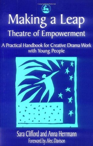 Making a Leap - Theatre of Empowerment: A Practical Handbook for Creative Drama Work with Young People Sara Clifford