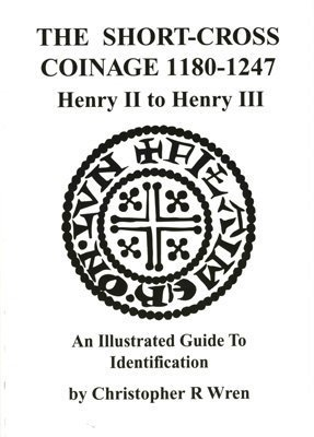 The Short Cross Coinage, 1180 1247, Henry Ii To Henry Iii: An Illustrated Guide To Identification  by  Christopher R. Wren