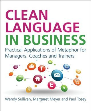 Clean Language in Business: 25 Applications of Metaphor at Work Wendy Sullivan