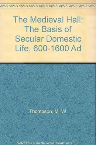 The Medieval Hall: The Basis of Secular Domestic Life, 600-1600 Ad  by  M.W. Thompson