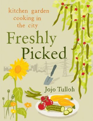 Freshly Picked: Kitchen Garden Cooking in the City Jojo Tulloh