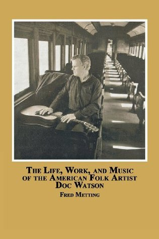 The Life, Work and Music of the American Folk Artist Doc Watson  by  Fred Metting