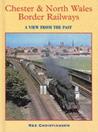 Chester and North Wales Border Railways: A View from the Past Rex Christiansen