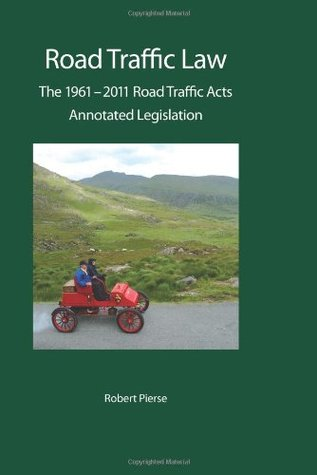 Road Traffic Law: The 1961-2011 Road Traffic Acts: Annotated Legislation: A Guide to Irish Law  by  Robert Pierse