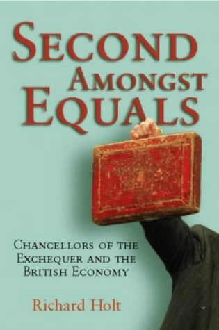 Second Amongst Equals: Chancellors of the Exchequer and the British Economy Richard Holt