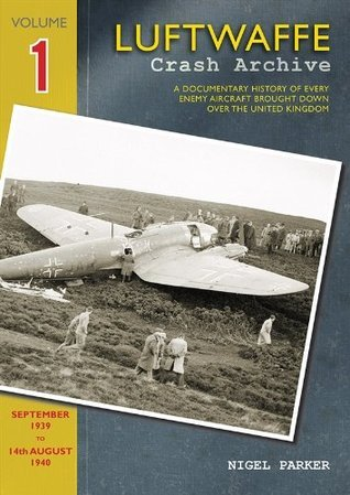 Luftwaffe Crash Archive: Volume 1 1: A Documentary History of Every Enemy Aircraft Brought Down Over the UK  by  Nigel Parker