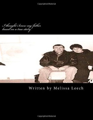 I thought I knew my father Based on a true story Melissa Leech