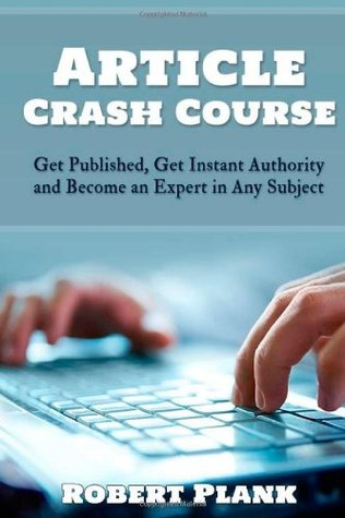 Article Crash Course: Get Published, Get Instant Authority and Become an Expert in Any Subject Robert Plank