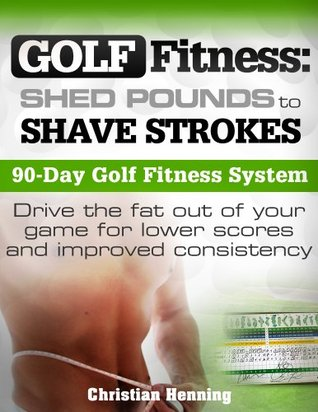 Golf Fitness: Shed Pounds to Shave Strokes Christian Henning