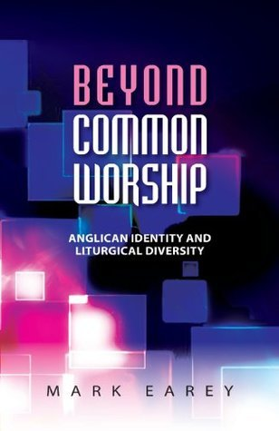 Beyond Common Worship: Liturgical Diversity and Anglican Identity  by  Mark Earey