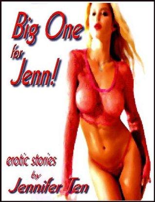 Big One for Jenn & Other Erotica (Anthology of 22 erotic stories) Jennifer Ten