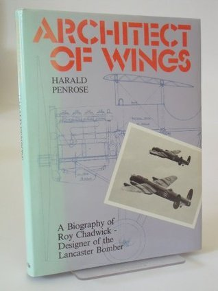 Architect Of Wings: A Biography Of Roy Chadwick, Designer Of The Lancaster Bomber Harald Penrose