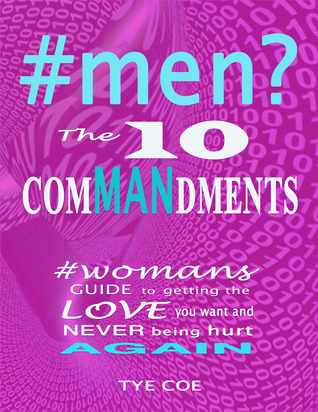 #men? The 10 Commandments: Womans Guide to Getting the Love You Want and Never Being Hurt Again! Tye Coe