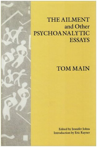 The Ailment and Other Psychoanalytic Essays Tom Main