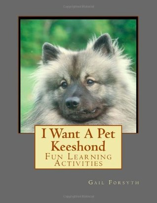 I Want a Pet Keeshond: Fun Learning Activities  by  Gail Forsyth