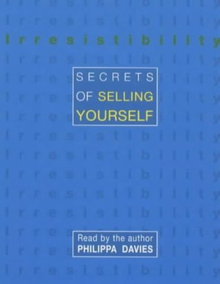 Irresistibility: Secrets of Selling Yourself  by  Philippa Davies