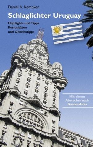 Schlaglichter Uruguay: Highlights und Tipps, Kuriositäten und Geheimtipps  by  Daniel A. Kempken