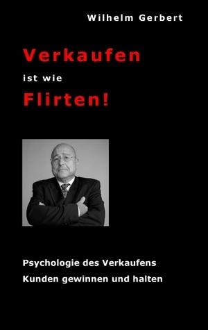 Verkaufen ist wie Flirten: Psychologie des Verkaufens - Kunden gewinnen und halten Wilhelm Gerbert