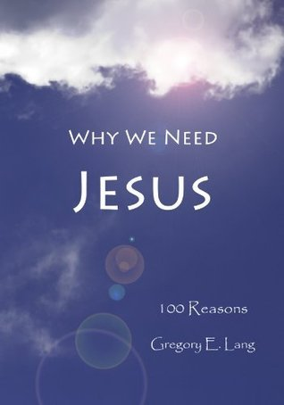 Why We Need Jesus: 100 Reasons Gregory E. Lang