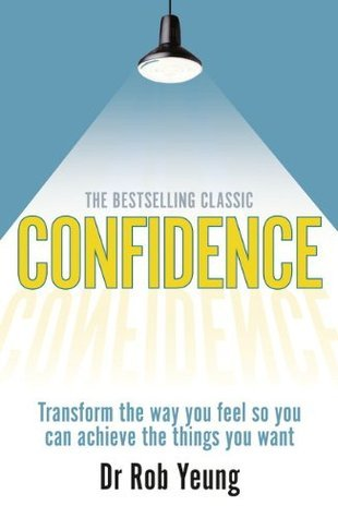 Confidence: Transform the Way You Feel So You Can Achieve the Things You Want. Dr Rob Yeung Rob Yeung