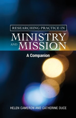 Researching Practice in Ministry and Mission: A Companion Helen Cameron