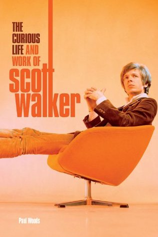 Scott: The Curious Life & Work of Scott Walker  by  Paul Woods