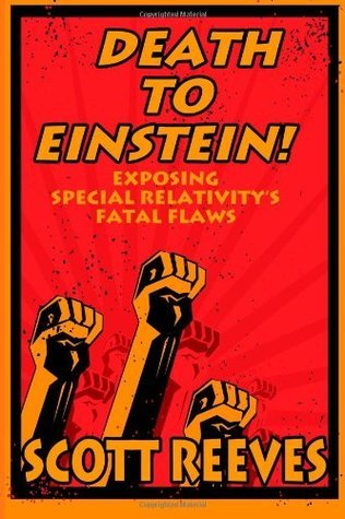 Death to Einstein!: Exposing Special Relativitys Fatal Flaws Scott Reeves