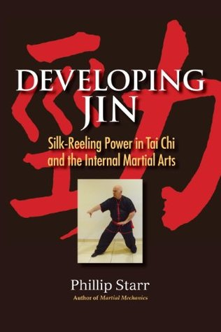Developing Jin: Silk-Reeling Power in Tai Chi and the Internal Martial Arts Phillip Starr