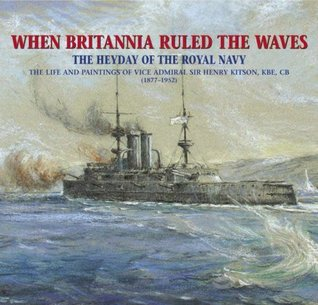 When Britannia Ruled the Waves: The Heyday of the Royal Navy Through the Paintings of Vice Admiral Sir Henry Kitson, KBE, CB (1877-1952). Frank Kitson  by  Frank Kitson