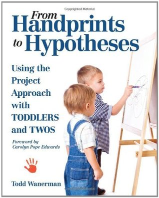 From Handprints to Hypotheses: Using the Project Approach with Toddlers and Twos  by  Todd Wanerman