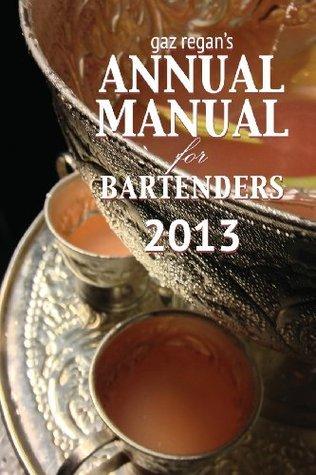 Gaz Regans Annual Manual for Bartenders 2013  by  Regan Gary