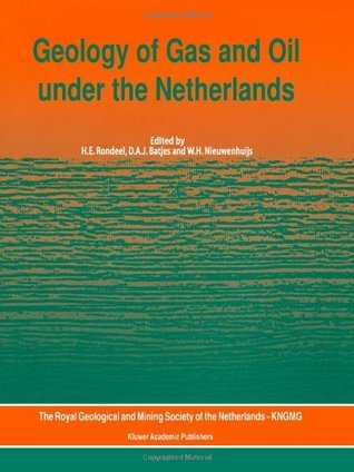 Geology of Gas and Oil Under the Netherlands: Selection of Papers Presented at the 1993 International Conference of the American Association of Petroleum Geologists, Held in the Hague H.E. Rondeel