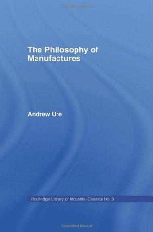 Philosophy of Manufactures  by  Andrew Ure