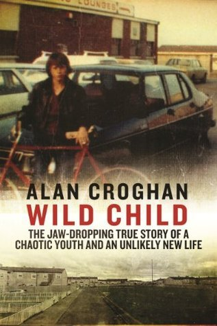 Wild Child: The Jaw-dropping True Story Of A Chaotic Youth And An Unlikely  by  Alan Croghan