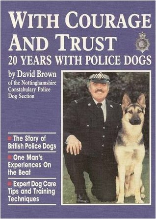 With Courage and Trust: 20 Years with Police Dogs  by  David Brown