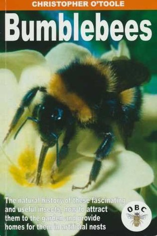 Bumblebees: The Natural History of These Fascinating and Useful Insects, How to Attract Them to the Garden and Provide Homes for Them in Artificial Nests  by  Christopher OToole
