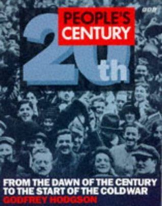 Peoples Century, 20th: From The Dawn Of The Century To The Start Of The Cold War Godfrey Hodgson