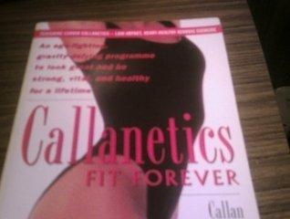Callanetics Fit Forever: Age-fighting, Gravity-defying Programme to Look Great and be Strong, Vital and Healthy for a Lifetime  by  Callan Pinckney
