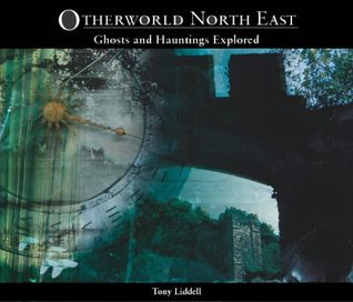 Otherworld North East: Ghosts and Hauntings Explored  by  Tony Liddell