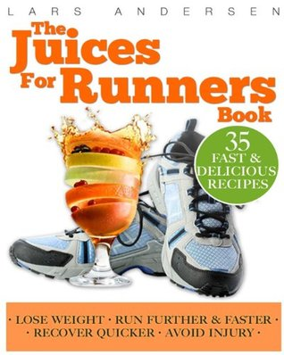 Juices for Runners: Juicer Recipes, Diet and Nutrition Plan to Support Optimal Health, Weight Loss and Peformance Whilst Running and Joggi Lars Andersen