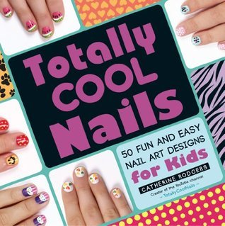 Totally Cool Nails: 50 Fun and Easy Nail Art Designs for Kids  by  Catherine Rodgers
