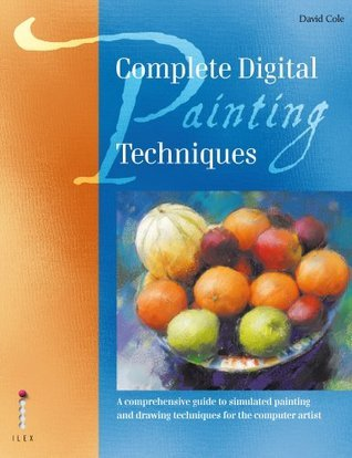 Complete Digital Painting Techniques: A Comprehensive Guide to Simulated Painting and Drawing Techniques for the Computer Artist. David Cole David    Cole