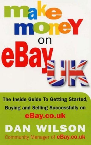 Make Money On E Bay Uk: The Inside Guide To Getting Started, Buying And Selling Successfully On E Bay.Co.Uk  by  Dan Wilson