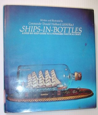 Ships In Bottles: A Step By Step Guide To A Venerable Nautical Craft Don Hubbard