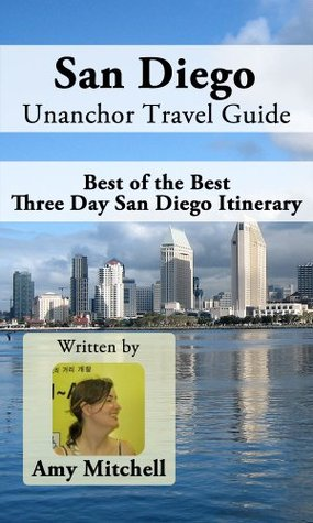 San Diego Unanchor Travel Guide - Best of the Best Three Day San Diego Itinerary  by  Amy Mitchell