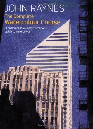 The Complete Watercolor Course: A Comprehensive, Easy-To-Follow Guide to Watercolor. John Raynes  by  John Raynes