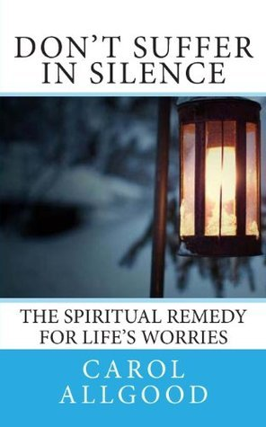 Dont Suffer in Silence: The Spiritual Remedy for Lifes Worries  by  Carol Allgood