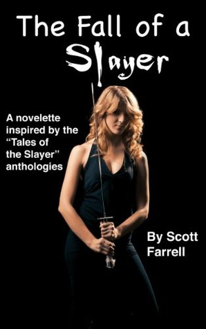 The Fall Of A Slayer: An Original Novella Inspired By The Tales Of The Slayer Anthologies, Based On Buffy The Vampire Slayer Created By Joss Whedon Scott Farrell