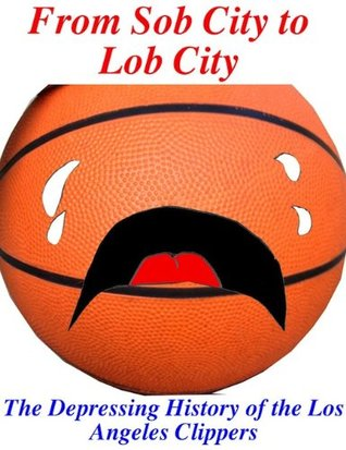 From Sob City to Lob City: The Depressing History of the Los Angeles Clippers  by  Book Mamba