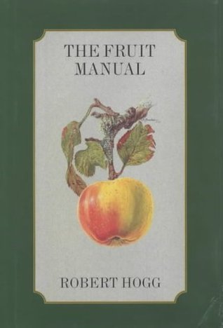 The Fruit Manual: A Guide to the Fruits and Fruit Trees of Great Britain Robert Hogg